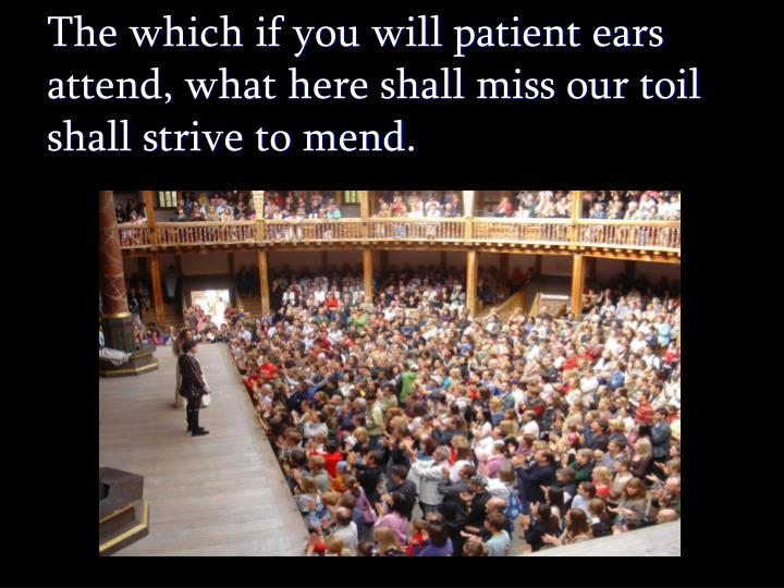 The which if you will patient ears attend, what here shall miss our toil shall strive to mend.