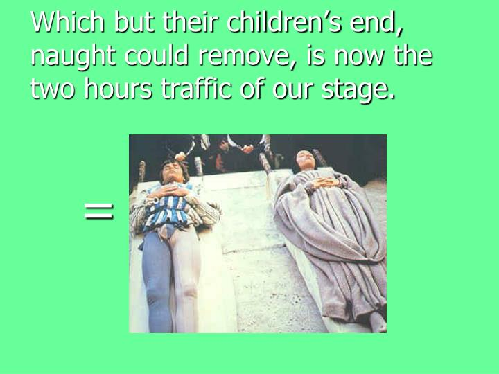Which but their children's end, naught could remove, is now the two hours traffic of our stage.