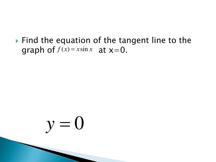 Find the equation of the tangent line to the graph of                 at x=0.