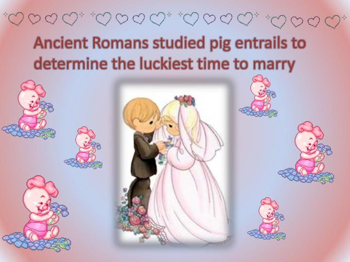Ancient Romans studied pig entrails to determine the luckiest time to marry