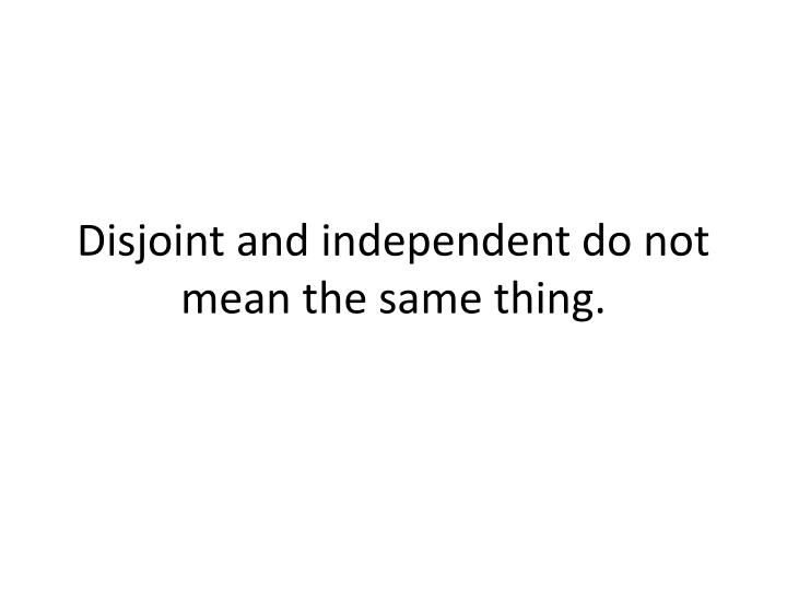 Disjoint and independent do not mean the same thing.