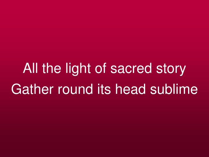 All the light of sacred story gather round its head sublime
