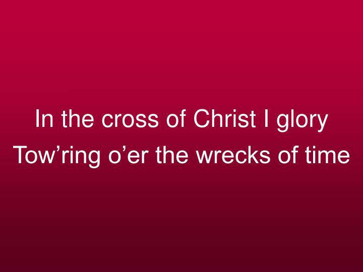 In the cross of christ i glory tow ring o er the wrecks of time