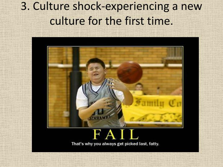 3. Culture shock-experiencing a new culture for the first time.