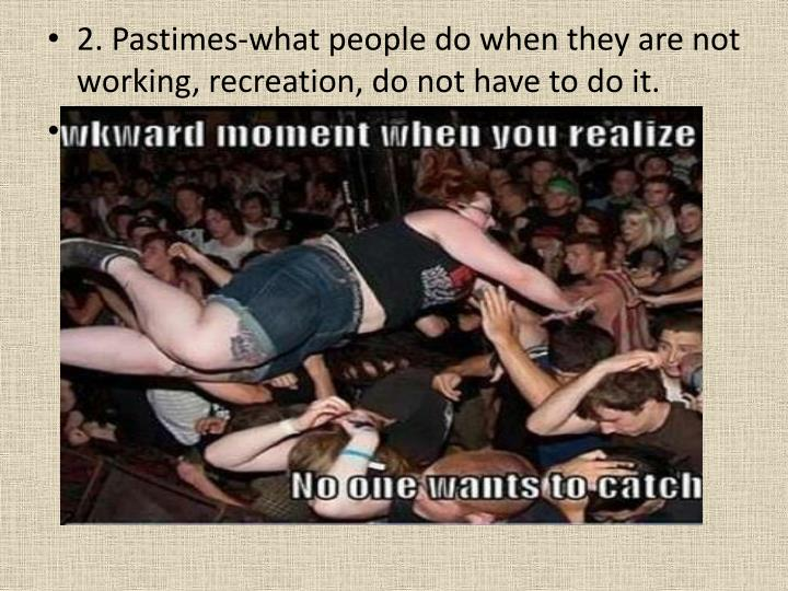 2. Pastimes-what people do when they are not working, recreation, do not have to do it.