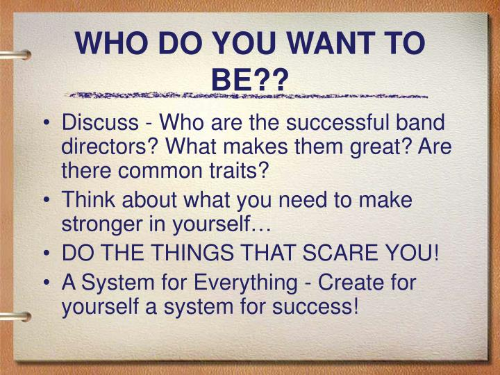 WHO DO YOU WANT TO BE??