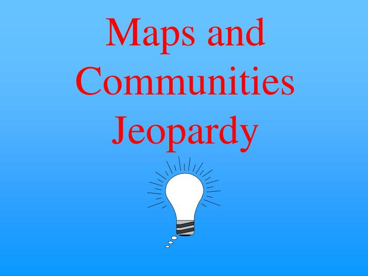 Maps and Communities Jeopardy