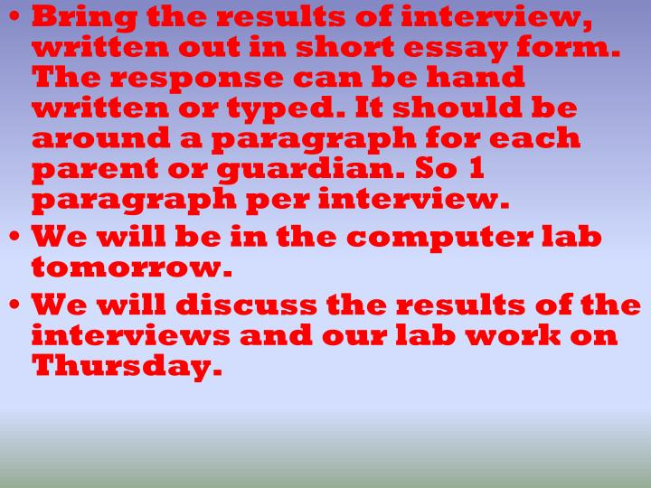 Bring the results of interview, written out in short essay form. The response can be hand written or typed. It should be around a paragraph for each  parent or guardian. So 1 paragraph per interview.