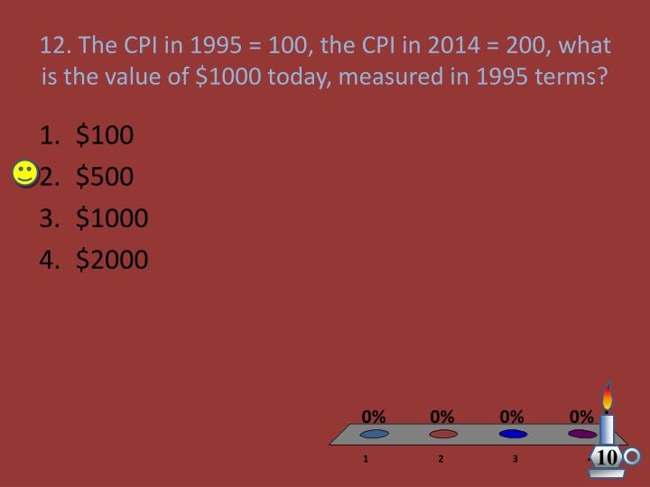 12. The CPI in 1995 = 100, the CPI in 2014 = 200, what is the value of $1000 today, measured in 1995 terms?