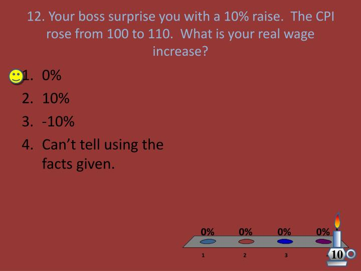 12. Your boss surprise you with a 10% raise.  The CPI rose from 100 to 110.  What is your real wage increase?