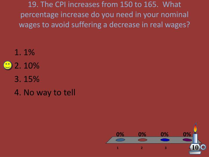 19. The CPI increases from 150 to 165.  What percentage increase do you need in your nominal wages to avoid suffering a decrease in real wages?