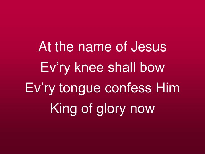 At the name of jesus ev ry knee shall bow ev ry tongue confess him king of glory now