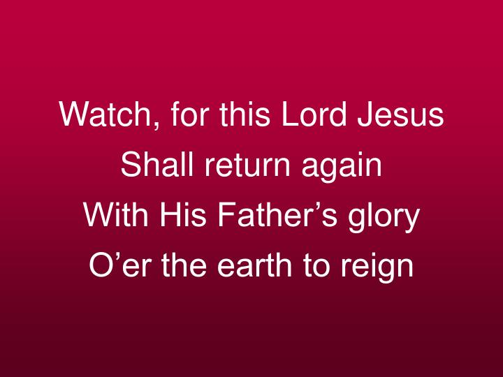 Watch, for this Lord Jesus