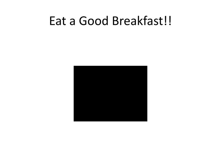 Eat a Good Breakfast!!