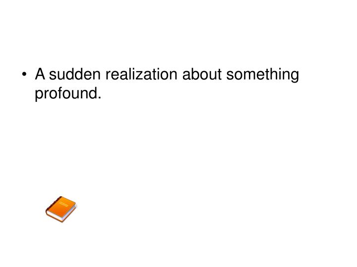 A sudden realization about something profound.