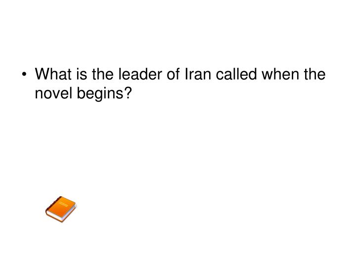 What is the leader of Iran called when the novel begins?