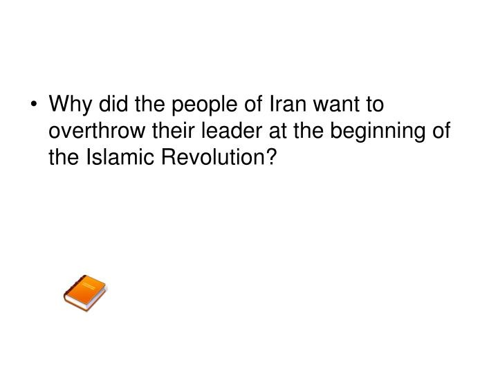 Why did the people of Iran want to overthrow their leader at the beginning of the Islamic Revolution?