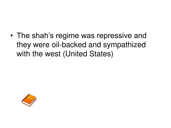 The shah's regime was repressive and they were oil-backed and sympathized with the west (United States)