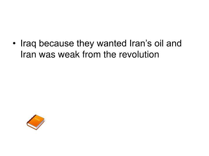Iraq because they wanted Iran's oil and Iran was weak from the revolution