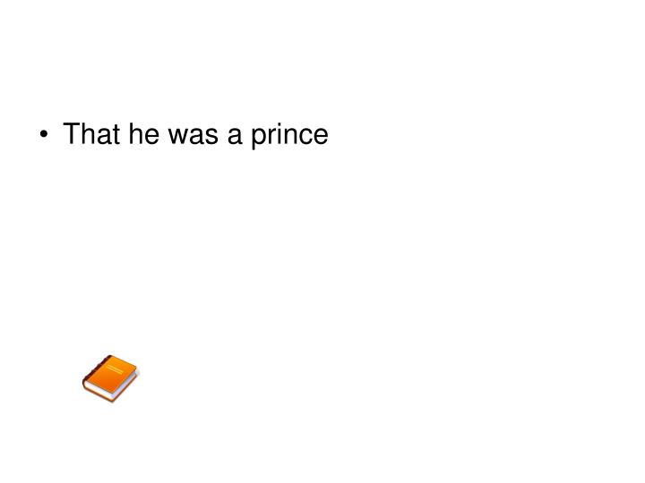 That he was a prince