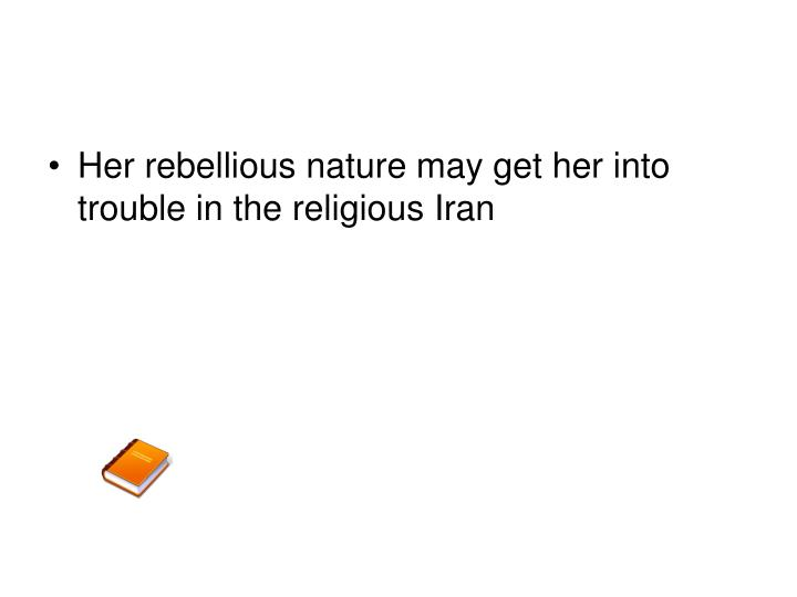 Her rebellious nature may get her into trouble in the religious Iran