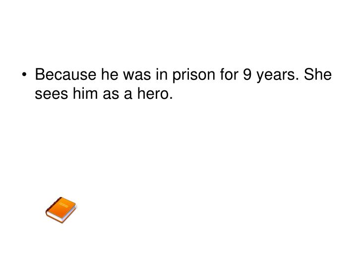 Because he was in prison for 9 years. She sees him as a hero.