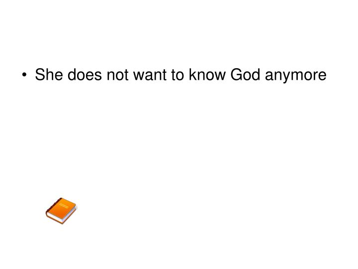 She does not want to know God anymore