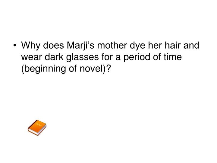 Why does Marji's mother dye her hair and wear dark glasses for a period of time (beginning of novel)?