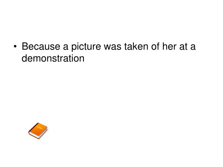 Because a picture was taken of her at a demonstration