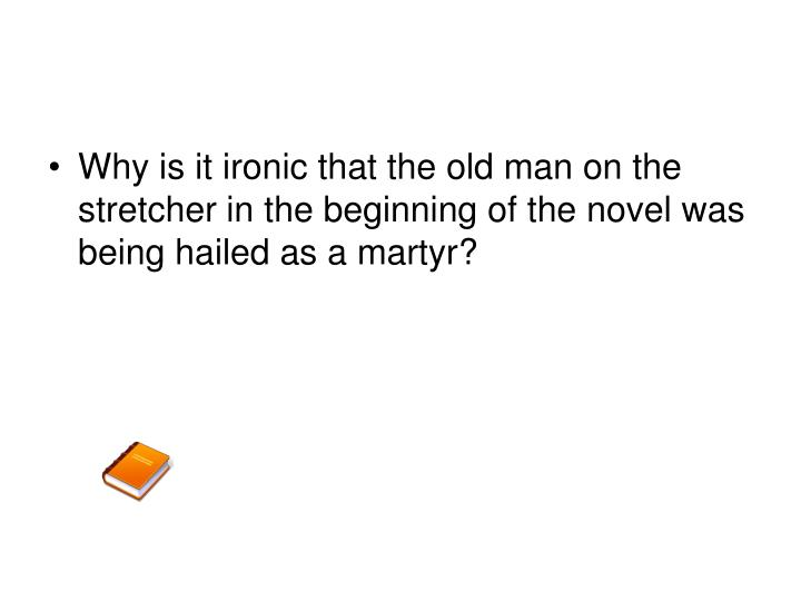 Why is it ironic that the old man on the stretcher in the beginning of the novel was being hailed as a martyr?