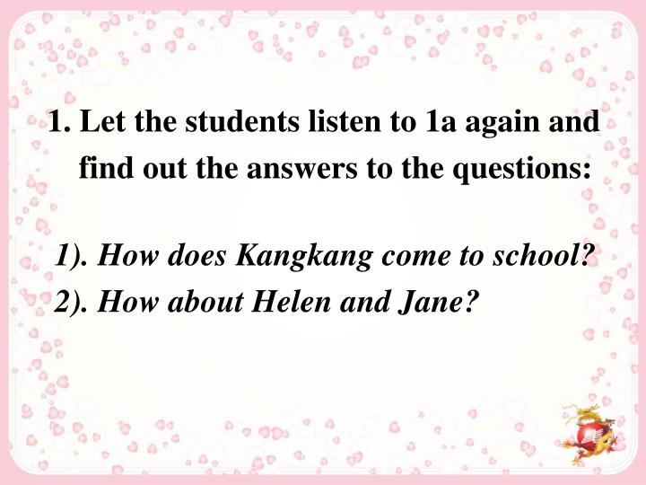 1. Let the students listen to 1a again and find out the answers to the questions: