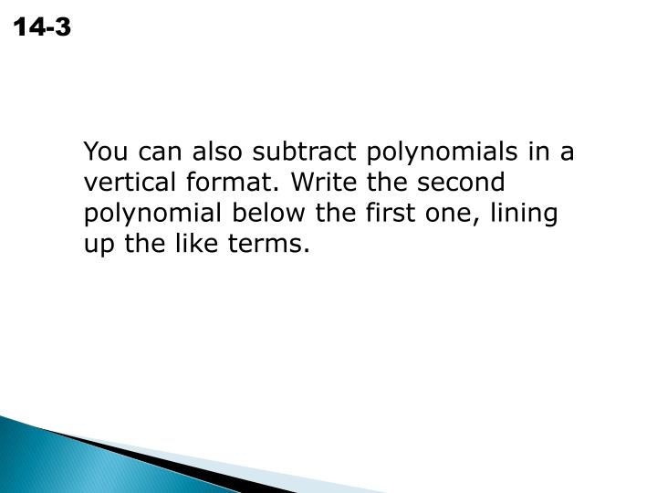 You can also subtract polynomials in a vertical format. Write the second polynomial below the first one, lining up the like terms.