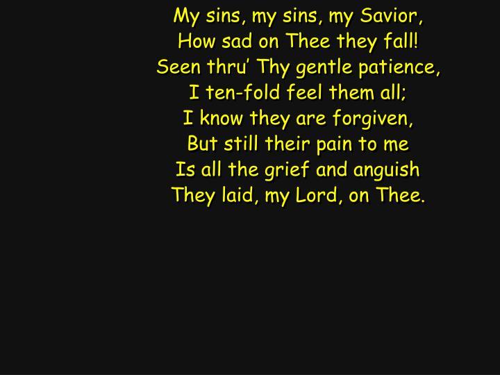My sins, my sins, my Savior,