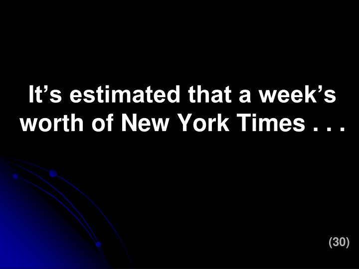 It's estimated that a week's worth of New York Times . . .