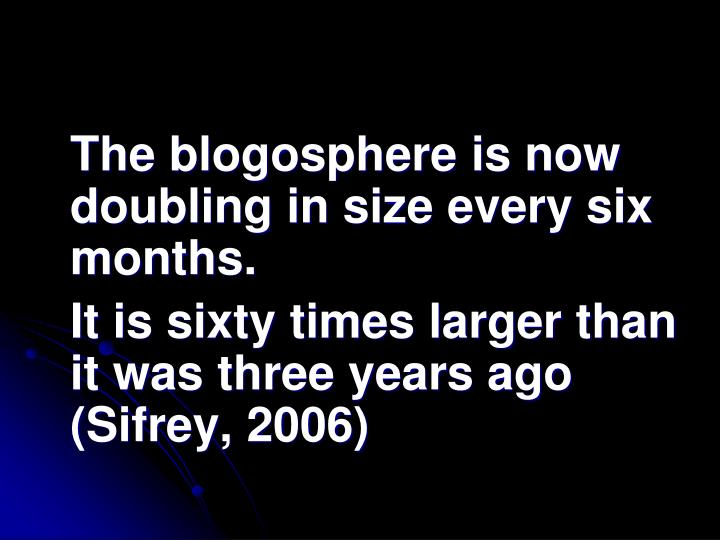 The blogosphere is now doubling in size every six months.