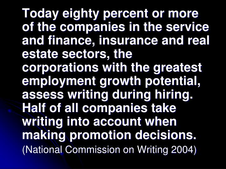 Today eighty percent or more of the companies in the service and finance, insurance and real estate sectors, the corporations with the greatest employment growth potential, assess writing during hiring.  Half of all companies take writing into account when making promotion decisions.