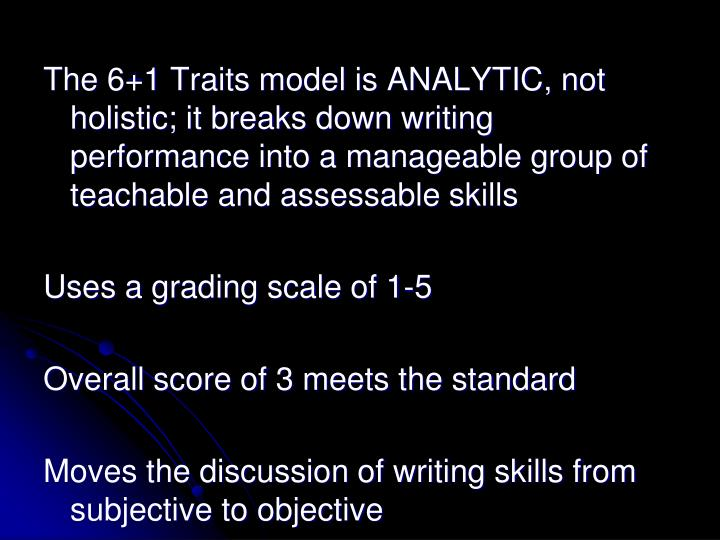 The 6+1 Traits model is ANALYTIC, not holistic; it breaks down writing performance into a manageable group of teachable and assessable skills