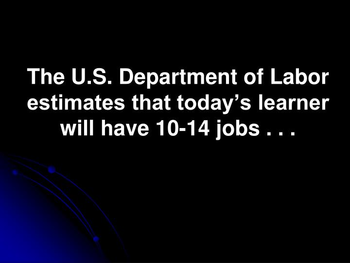 The U.S. Department of Labor estimates that today's learner will have 10-14 jobs . . .