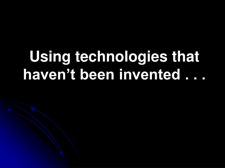 Using technologies that haven't been invented . . .
