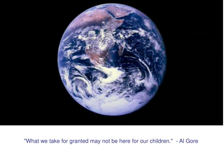 """What we take for granted may not be here for our children.""  - Al Gore"