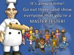 it s almost time go out there and show everyone that you re a master tester