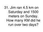 31 jim ran 4 5 km on saturday and 1500 meters on sunday how many km did he run over two days