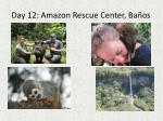 day 12 amazon rescue center ba os
