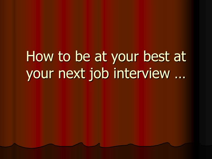 how to be at your best at your next job interview n.