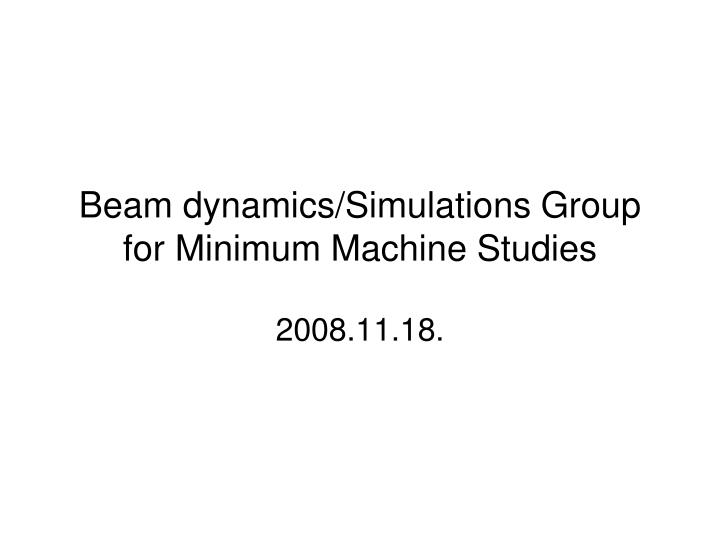 beam dynamics simulations group for minimum machine studies n.