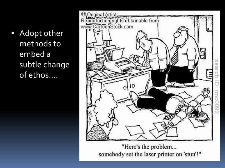 Adopt other methods to embed a subtle change of ethos….