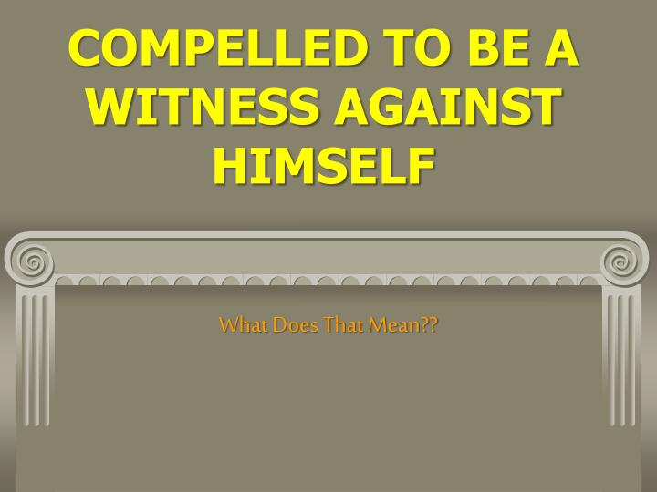 compelled to be a witness against himself n.