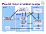 parallel reconstruction design
