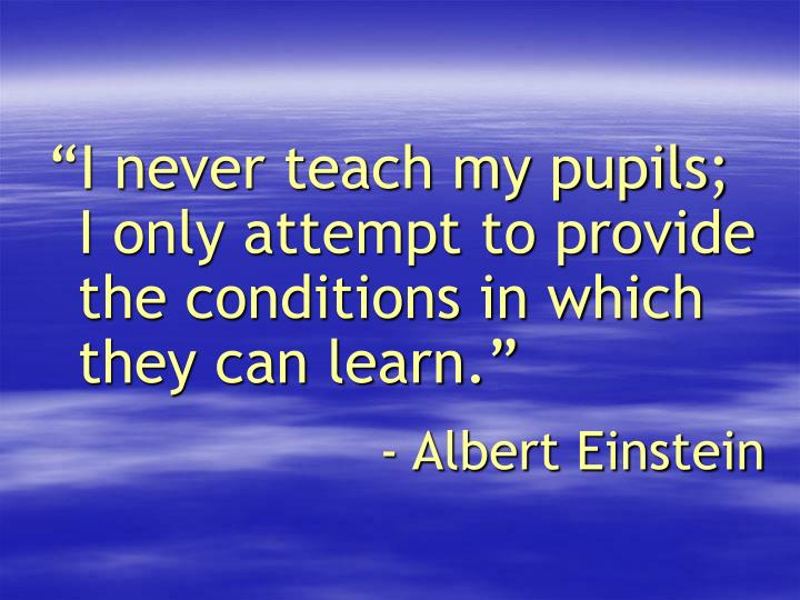 """""""I never teach my pupils; I only attempt to provide the conditions in which they can learn."""""""