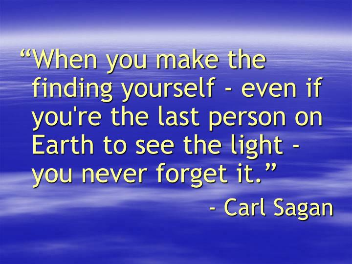 """""""When you make the finding yourself - even if you're the last person on Earth to see the light - you never forget it."""""""